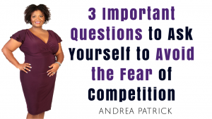 3 Important Questions to Ask Yourself to Avoid the Fear of Competition
