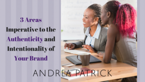 3 Areas Imperative to the Authenticity and Intentionality of Your Brand