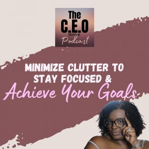 Minimize Clutter To Stay Focused & Achieve Your Goals