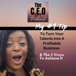 My #1 Tip To Turn Your Talents Into A Profitable Business & The 5 Steps To Achieve It